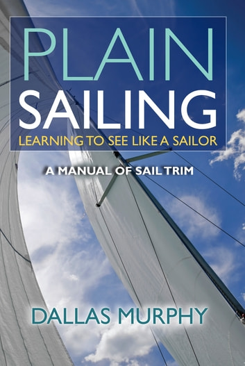 Plain Sailing - The Sail-Trim Manual for New Sailors ebook by Dallas Murphy
