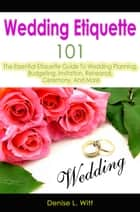 Wedding Etiquette 101: The Essential Etiquette Guide To Wedding Planning, Budgeting, Invitation, Rehearsal, Ceremony, And More ebook by Denise L. Witt