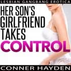Her Son's Girlfriend Takes Control: Lesbian Gangbang Erotica audiobook by Conner Hayden