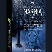 A Family Guide to Narnia - Biblical Truths in C.S. Lewis's The Chronicles of Narnia audiobook by Christin Ditchfield