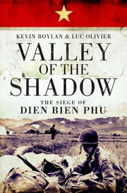 Valley of the Shadow - The Siege of Dien Bien Phu ebook by Mr Kevin Boylan, Mr Luc Olivier
