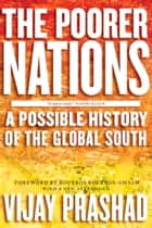 The Poorer Nations - A Possible History of the Global South ebook by Vijay Prashad