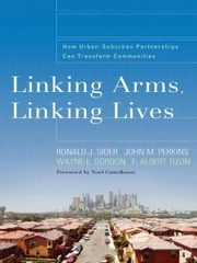 Linking Arms, Linking Lives - How Urban-Suburban Partnerships Can Transform Communities ebook by Ronald J. Sider,John Perkins,F. Albert Tizon,Noel Castellanos