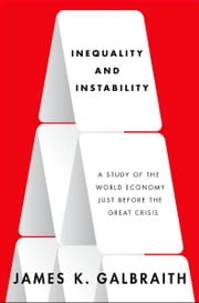 Inequality and Instability:A Study of the World Economy Just Before the Great Crisis - A Study of the World Economy Just Before the Great Crisis ebook by James K. Galbraith