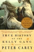 True History of the Kelly Gang - A Novel ebook by Peter Carey