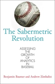 The Sabermetric Revolution - Assessing the Growth of Analytics in Baseball ebook by Benjamin Baumer,Andrew Zimbalist