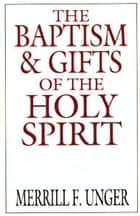 The Baptism and Gifts of the Holy Spirit ebook by Merrill F. Unger