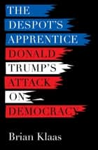 The Despot's Apprentice - Donald Trump's Attack on Democracy ebook by Brian Klaas, David Talbot