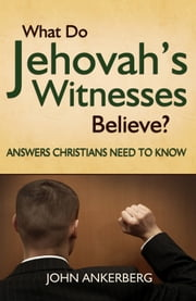 What Do Jehovah's Witnesses Believe? Answers Christians Need to Know. ebook by John Ankerberg