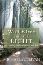 Windows into the Light - A Lenten Journey of Stories and Art ebook by Michael Sullivan