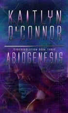Abiogenesis; Cyberevolution III ebook by Kaitlyn O'Connor