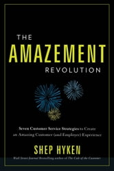 The Amazement Revolution: Seven Customer Service Strategies to Create an Amazing Customer (and Employee) Experience ebook by Hyken,Shep