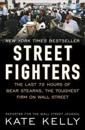 Street Fighters - The Last 72 Hours of Bear Stearns, the Toughest Firm on Wall Street ebook by Kate Kelly