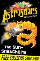 Astrosaurs 12: The Sun-Snatchers ebook by Steve Cole