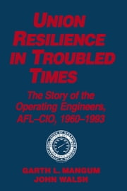 Union Resilience in Troubled Times: The Story of the Operating Engineers, AFL-CIO, 1960-93 - The Story of the Operating Engineers, AFL-CIO, 1960-93 ebook by Garth L. Mangum,Jack Walsh