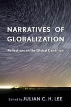 Narratives of Globalization - Reflections on the Global Condition ebook by Julian C H Lee