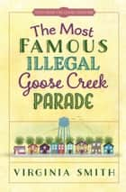 The Most Famous Illegal Goose Creek Parade ebook by Virginia Smith