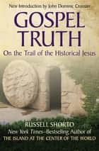 Gospel Truth - On the Trail of the Historical Jesus ebook by Russell Shorto, John Dominic Crossan