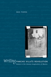 Writing Pancho Villa's Revolution - Rebels in the Literary Imagination of Mexico ebook by Max Parra