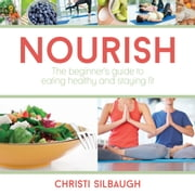 Nourish - The Beginner's Guide to Eating Healthy and Staying Fit ebook by Christi Silbaugh