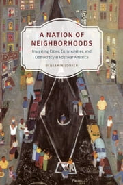 A Nation of Neighborhoods - Imagining Cities, Communities, and Democracy in Postwar America ebook by Benjamin Looker