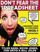 Don't Fear the Spreadsheet - A Beginner's Guide to Overcoming Excel's Frustrations ebook by Tyler Nash, Bill Jelen, Kevin Jones,...