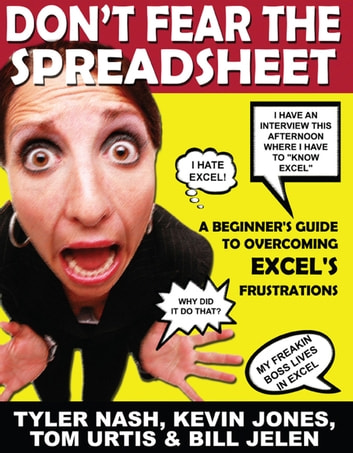 Don't Fear the Spreadsheet - A Beginner's Guide to Overcoming Excel's Frustrations ebook by Tyler Nash,Bill Jelen,Kevin Jones,Tom Urtis