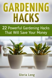 Gardening Hacks: 22 Powerful Gardening Hacks That Will Save Your Money ebook by Gloria Long