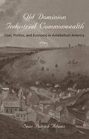 Old Dominion, Industrial Commonwealth - Coal, Politics, and Economy in Antebellum America ebook by Sean Patrick Adams