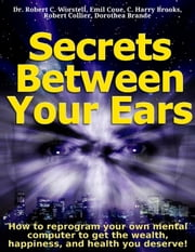 Secrets Between Your Ears - How to re-program your own mental computer to get the wealth, happiness, and health you deserve! ebook by Dr. Robert C. Worstell,Robert Collier,Dorothea Brande