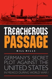 Treacherous Passage - Germany's Secret Plot against the United States in Mexico during World War I ebook by Bill Mills