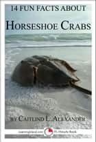 14 Fun Facts About Horseshoe Crabs: A 15-Minute Book ebook by Caitlind L. Alexander