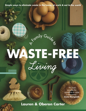 A Family Guide to Waste-free Living eBook by Lauren Carter,Oberon Carter