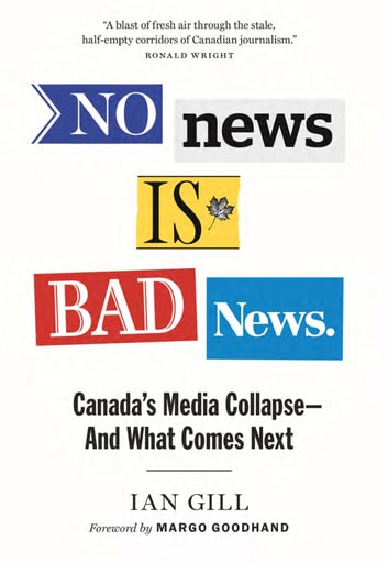 No News is Bad News - Canada's Media Collapse—and What Comes Next ebook by Ian Gill