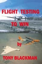 Flight Testing to Win ebook by Tony Blackman