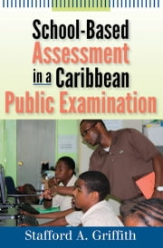 School-Based Assessment in a Caribbean Public Examination ebook by Stafford A. Griffith