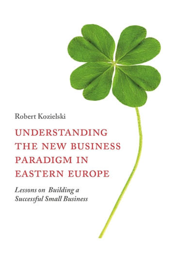 Understanding the New Business Paradigm in Eastern Europe - Lessons on Building a Successful Small Business ebook by Robert Kozielski