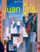 Juan Gris: 121 Masterpieces ebook by Maria Tsaneva