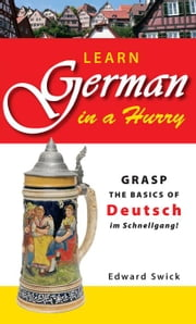 Learn German in a Hurry: Grasp the Basics of German Schnell! ebook by Swick, Edward