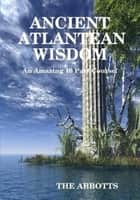Ancient Atlantean Wisdom: An Amazing 10 Part Course ebook by The Abbotts