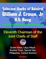 Selected Works of Admiral William J. Crowe, Jr., U.S. Navy: Eleventh Chairman of the Joint Chiefs of Staff - Soviet Union, Libya Attack, Nuclear Tests, Special Ops, Philippines, Central America ebook by Progressive Management