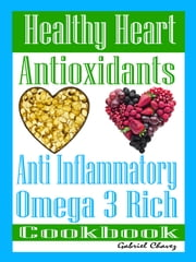 Healthy Heart: Antioxidants: Anti Inflammatory Omega 3 Rich Cookbook ebook by Jessica Carter