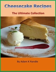 Cheesecake Recipes - The Ultimate Collection ebook by Adam K Randle