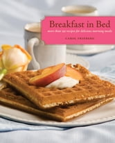 Breakfast in Bed - More than 150 Recipes for Delicious Morning Meals ebook by Carol Frieberg