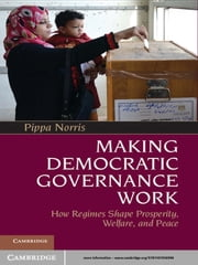 Making Democratic Governance Work - How Regimes Shape Prosperity, Welfare, and Peace ebook by Pippa Norris