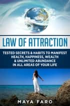 Law of Attraction: Tested Secrets & Habits to Manifest Health, Happiness, Wealth & Unlimited Abundance in All Areas of Your Life - LOA, Quantum Physics, Law of Attraction, #1 ebook by Maya Faro