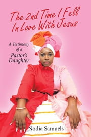 The 2Nd Time I Fell in Love with Jesus - A Testimony of a Pastor's Daughter ebook by Nodia Samuels
