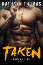 Taken: A Bad Boy Motorcycle Club Romance - Wicked Wolves MC, #3 ebook by Kathryn Thomas