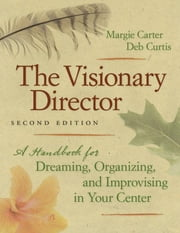 The Visionary Director, Second Edition - A Handbook for Dreaming, Organizing, and Improvising in Your Center ebook by Margie Carter, Deb Curtis