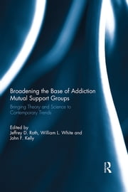 Broadening the Base of Addiction Mutual Support Groups - Bringing Theory and Science to Contemporary Trends ebook by Jeffrey D. Roth,William L. White,John F. Kelly